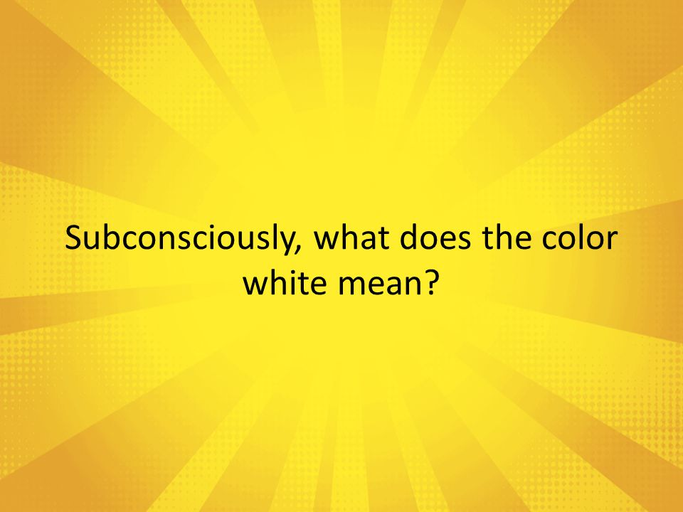 Subconsciously, what does the color white mean