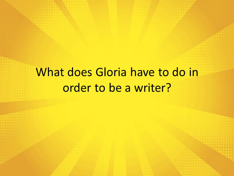 What does Gloria have to do in order to be a writer
