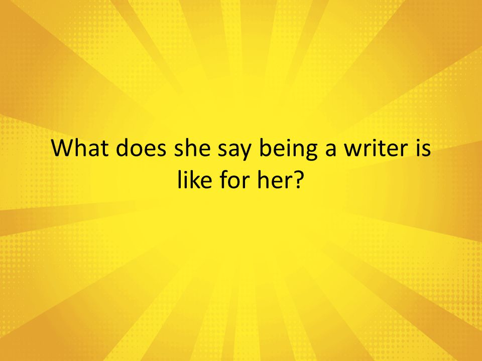 What does she say being a writer is like for her