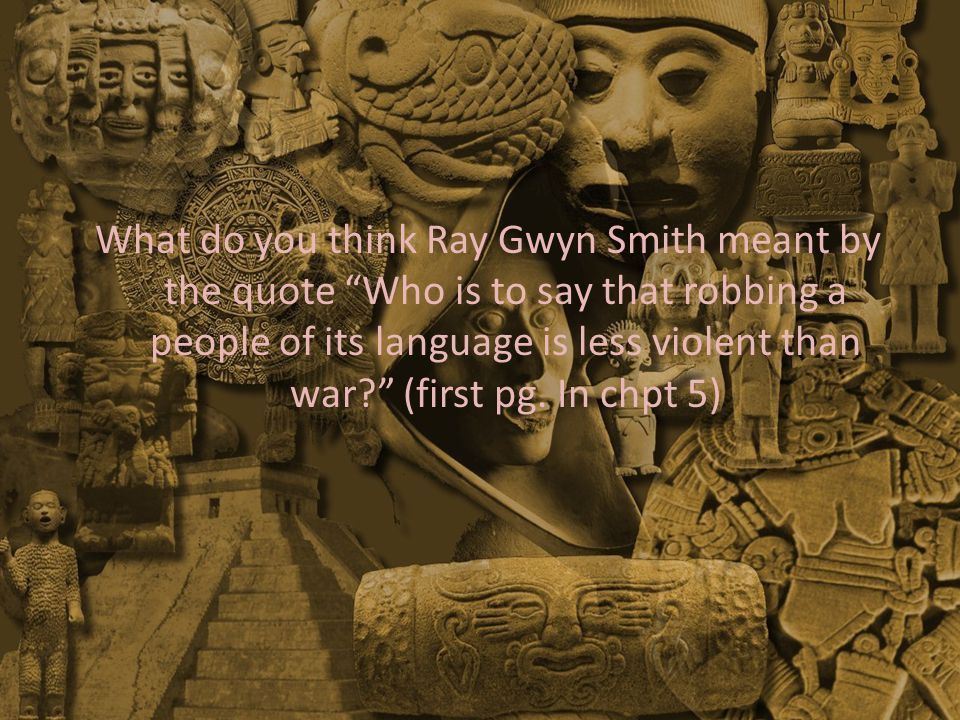 What do you think Ray Gwyn Smith meant by the quote Who is to say that robbing a people of its language is less violent than war (first pg.