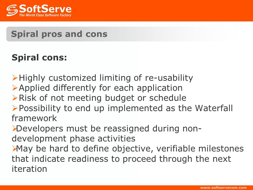 Spiral pros and cons Spiral cons: Highly customized limiting of re-usability. Applied differently for each application.