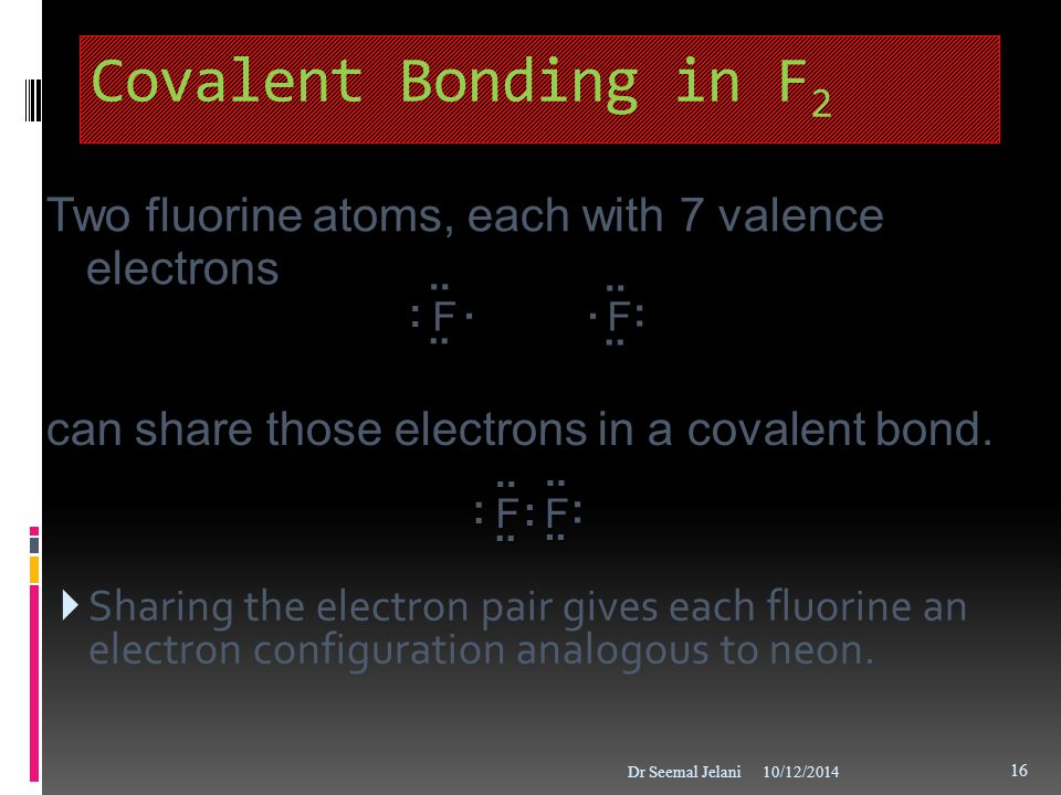 Covalent Bonding in F2 Two fluorine atoms, each with 7 valence electrons. .. .. F. . : can share those electrons in a covalent bond.