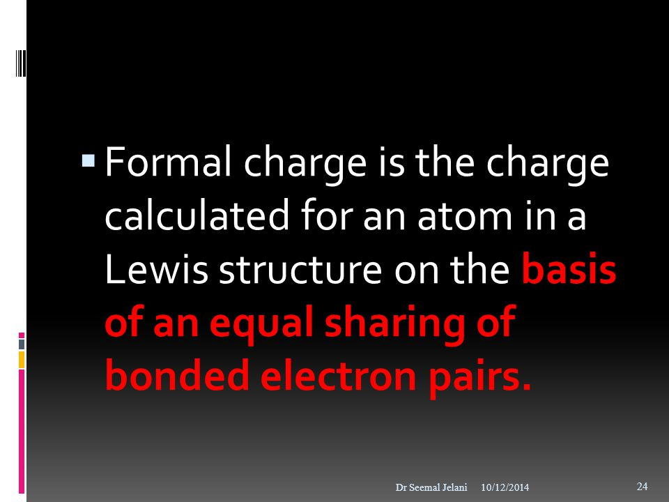 Formal charge is the charge calculated for an atom in a Lewis structure on the basis of an equal sharing of bonded electron pairs.