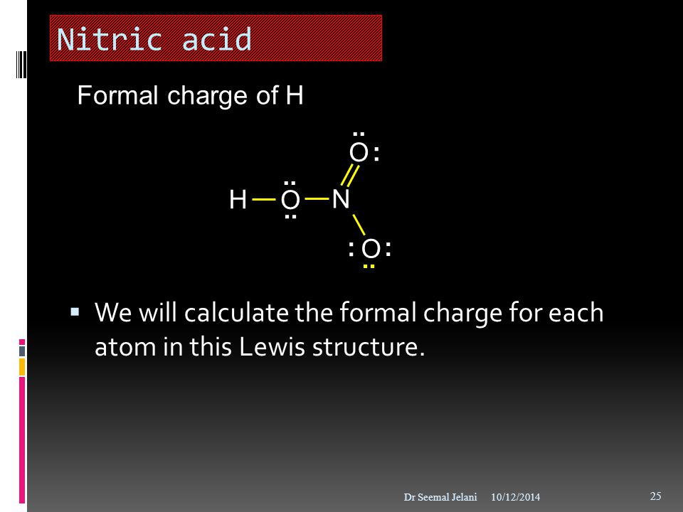 Nitric acid Formal charge of H. : .. H. O. N. .. We will calculate the formal charge for each atom in this Lewis structure.