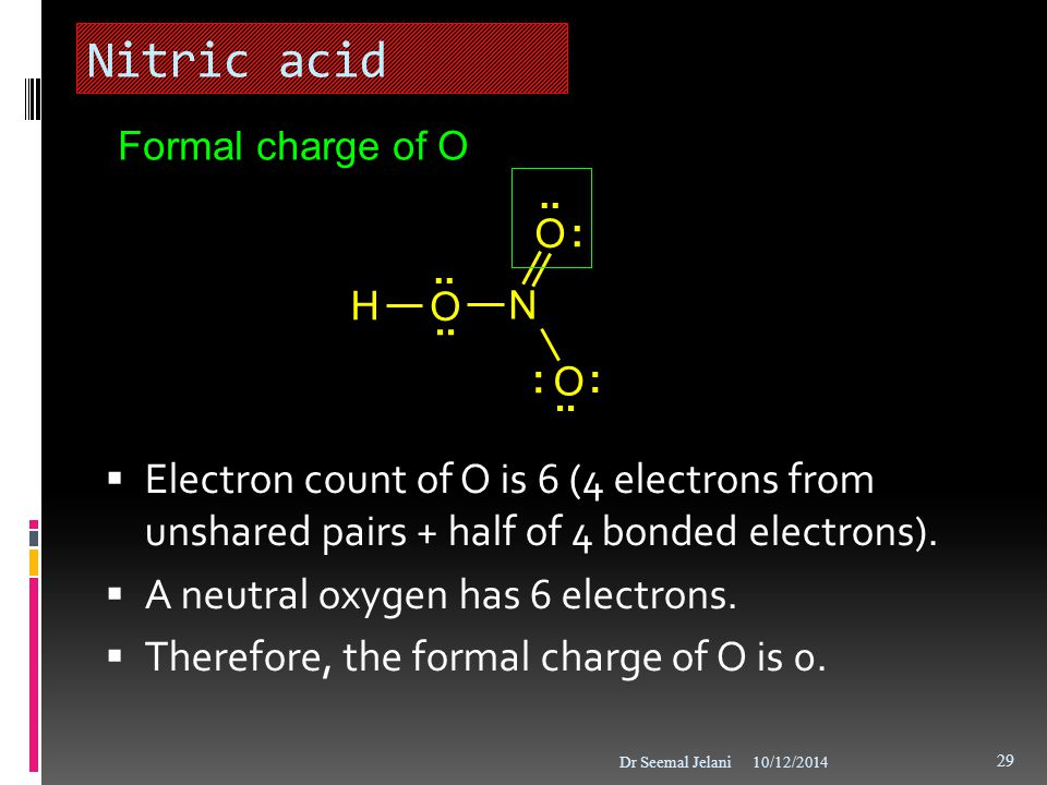 Nitric acid Formal charge of O. : .. H. O. N. .. Electron count of O is 6 (4 electrons from unshared pairs + half of 4 bonded electrons).