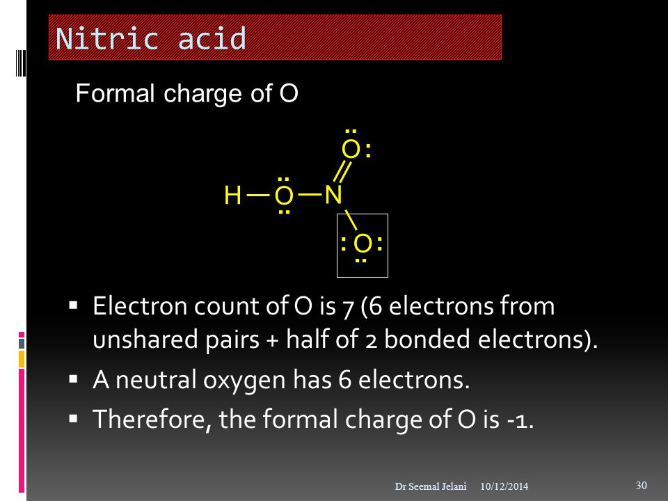 Nitric acid Formal charge of O. : .. H. O. N. .. Electron count of O is 7 (6 electrons from unshared pairs + half of 2 bonded electrons).