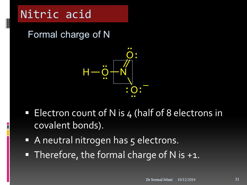 Nitric acid Formal charge of N. : .. H. O. N. – .. Electron count of N is 4 (half of 8 electrons in covalent bonds).