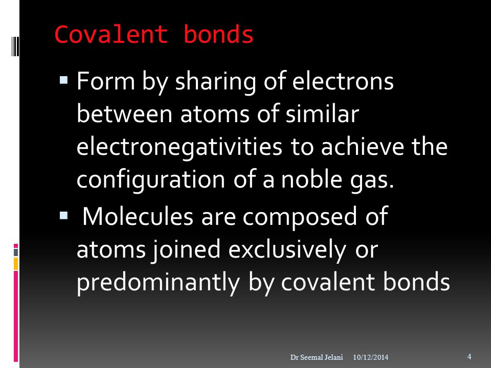 Covalent bonds Form by sharing of electrons between atoms of similar electronegativities to achieve the configuration of a noble gas.