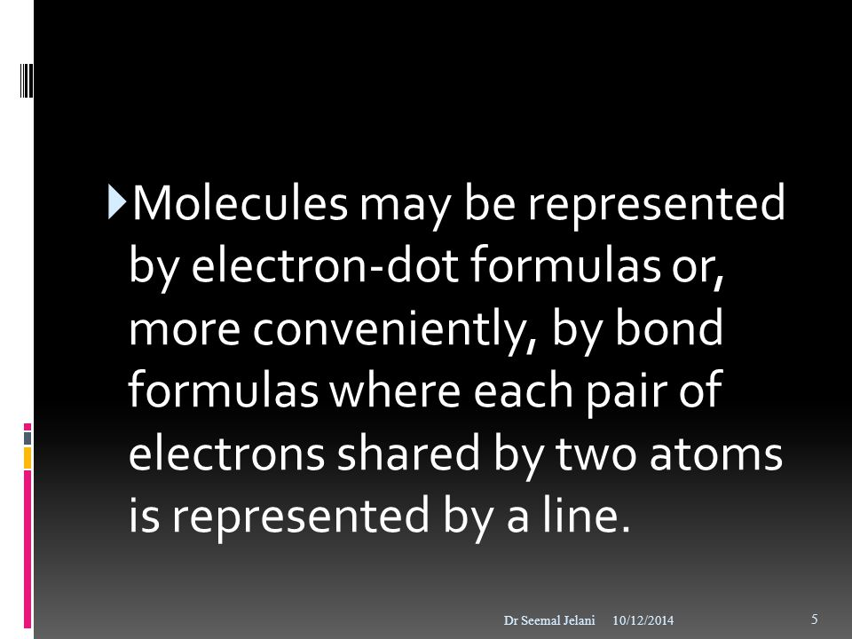 Molecules may be represented by electron-dot formulas or, more conveniently, by bond formulas where each pair of electrons shared by two atoms is represented by a line.