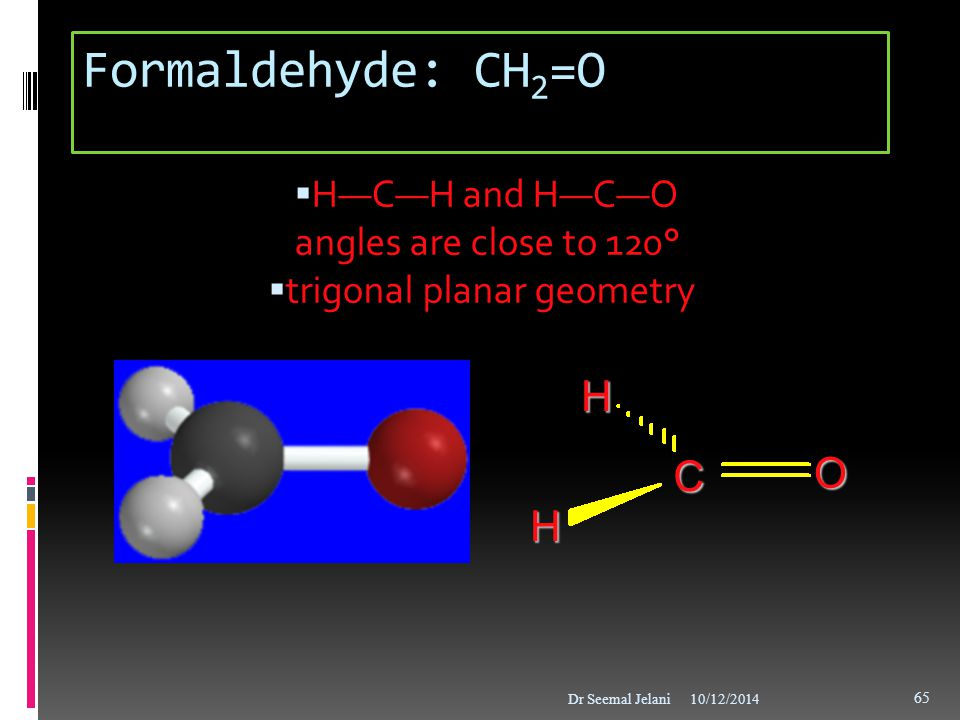 Formaldehyde: CH2=O O C H H—C—H and H—C—O angles are close to 120°