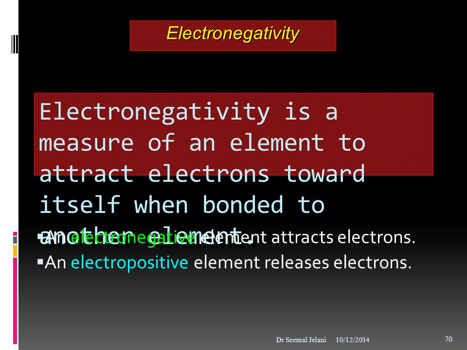 Electronegativity Electronegativity is a measure of an element to attract electrons toward itself when bonded to another element.