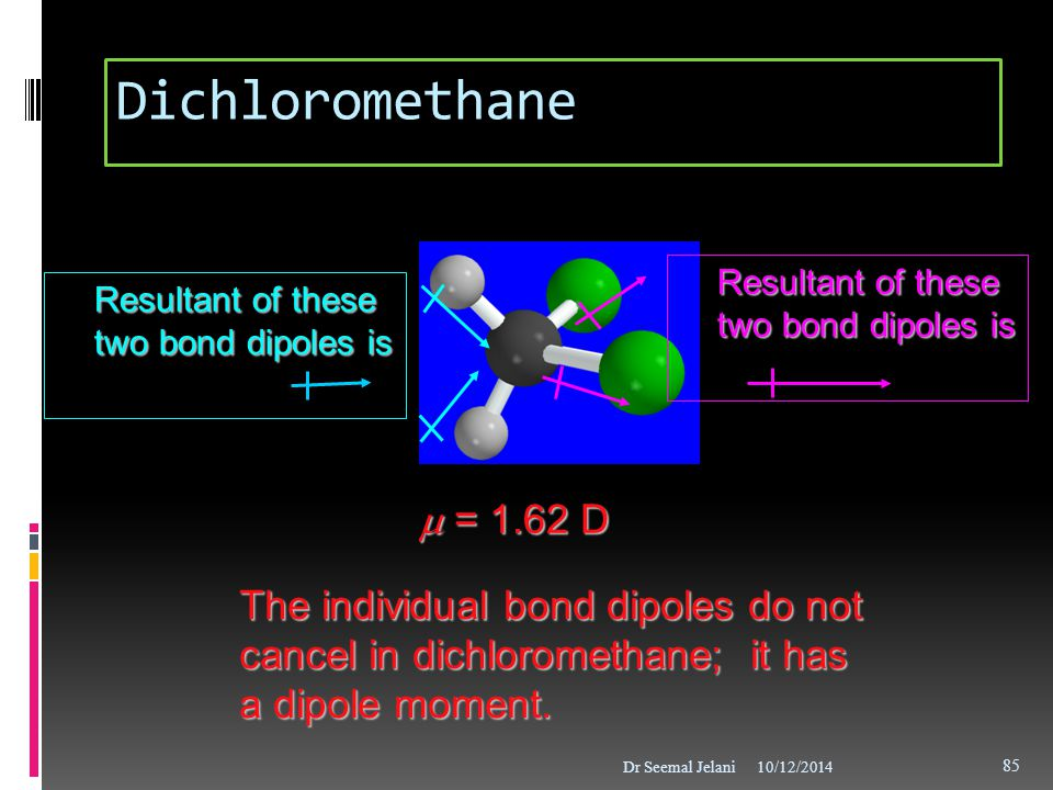 Dichloromethane Resultant of these two bond dipoles is. Resultant of these two bond dipoles is. m = 1.62 D.