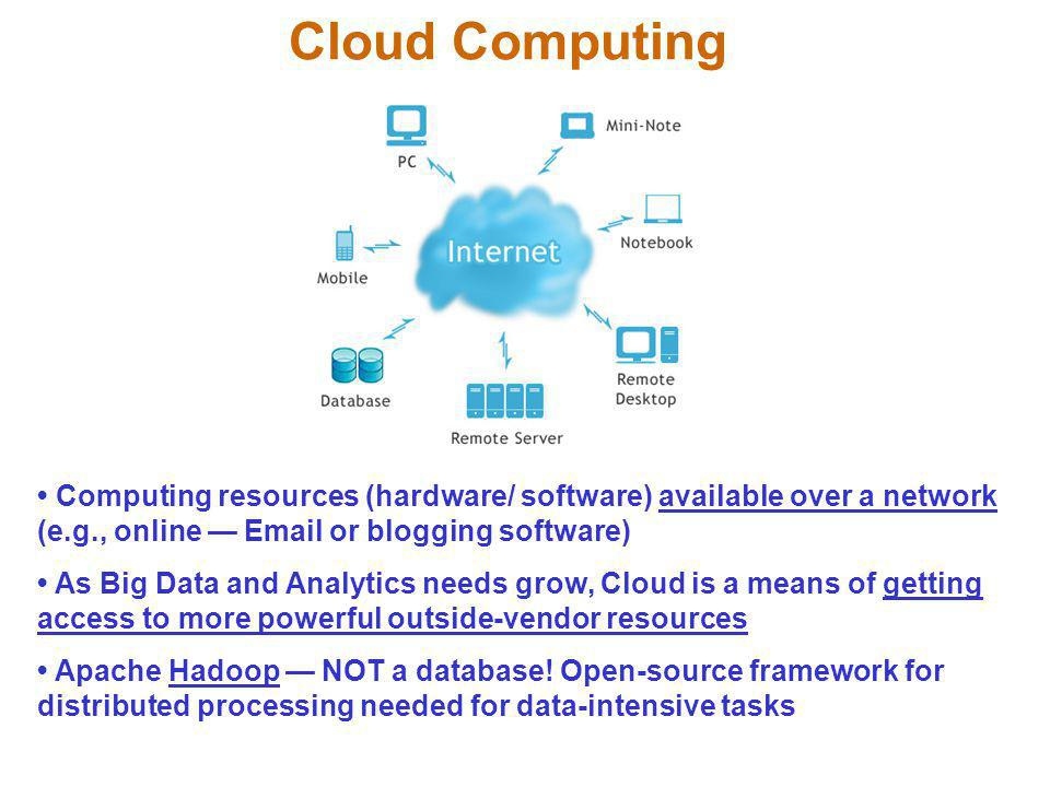 Cloud Computing • Computing resources (hardware/ software) available over a network (e.g., online — Email or blogging software)