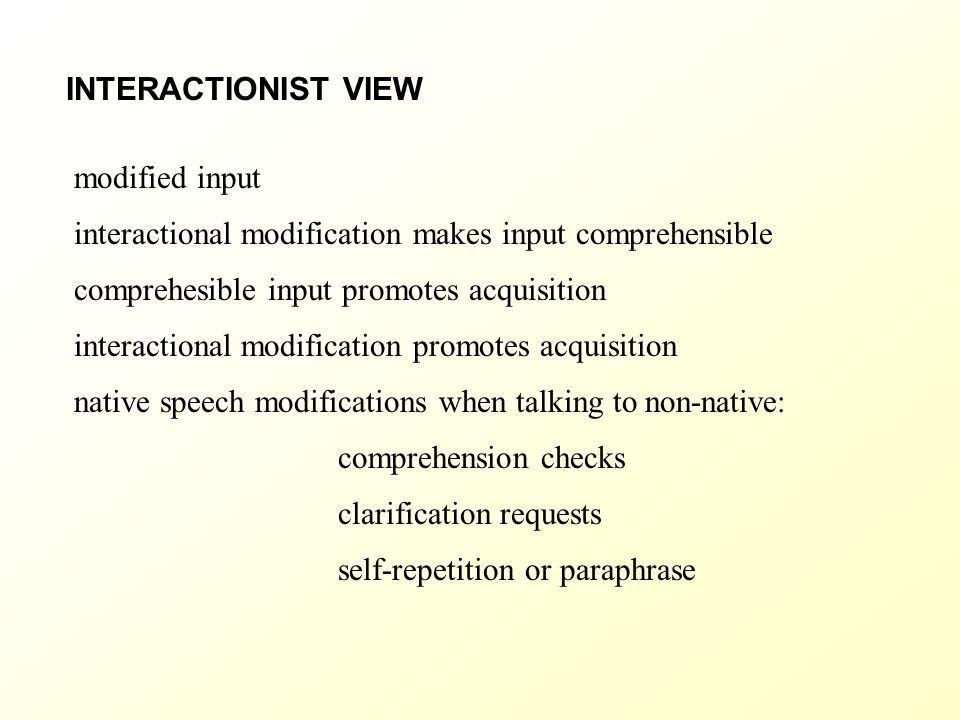 INTERACTIONIST VIEW modified input. interactional modification makes input comprehensible. comprehesible input promotes acquisition.