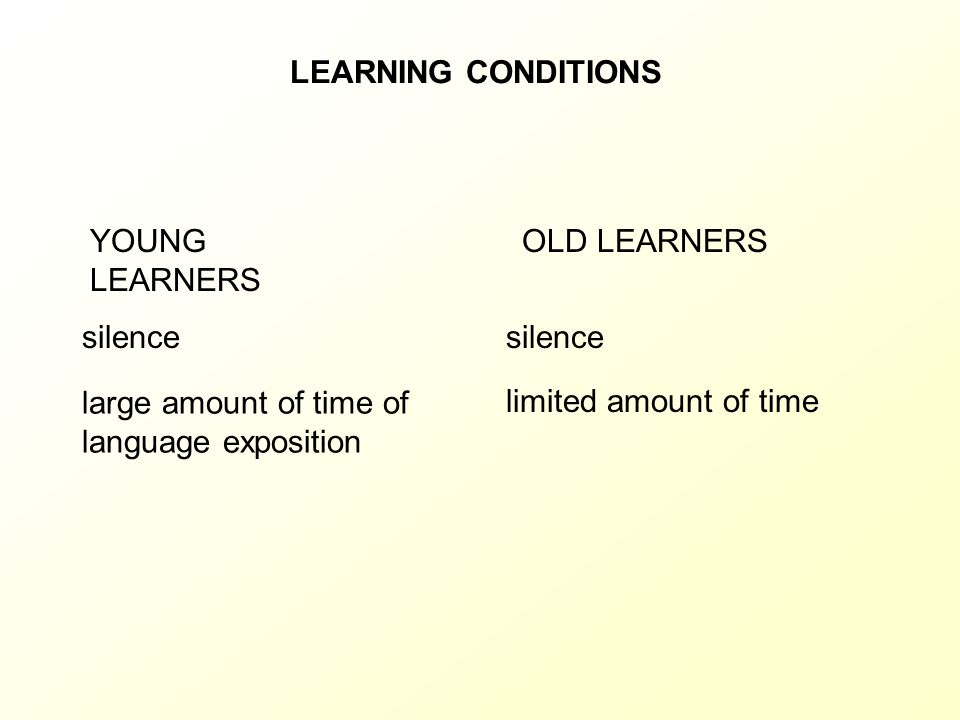 LEARNING CONDITIONS YOUNG LEARNERS. OLD LEARNERS. silence. silence. large amount of time of language exposition.