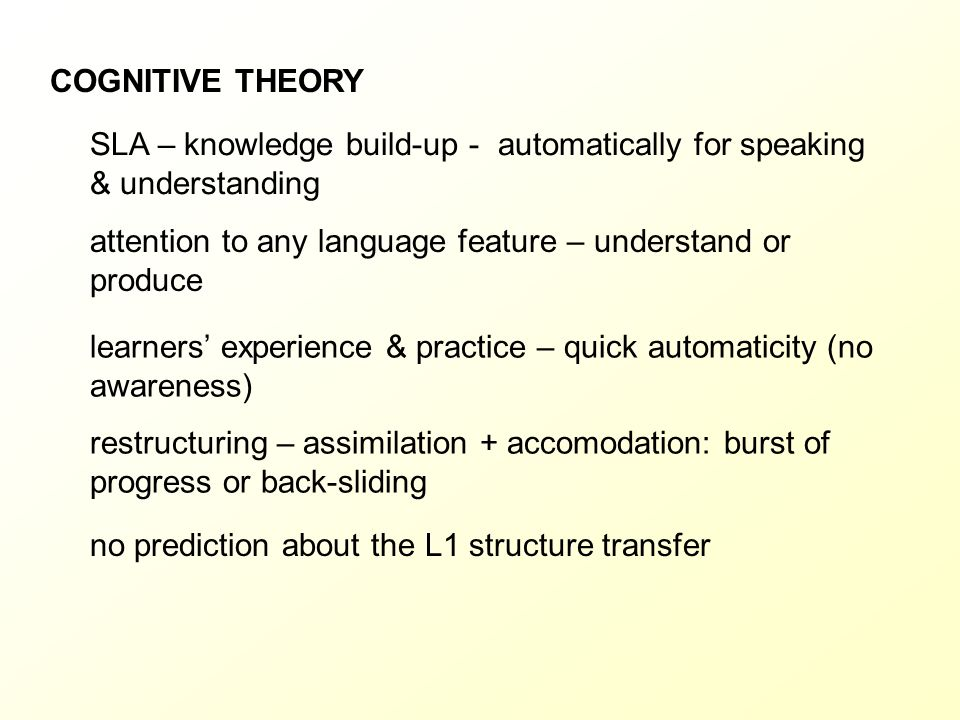 COGNITIVE THEORY SLA – knowledge build-up - automatically for speaking & understanding. attention to any language feature – understand or produce.