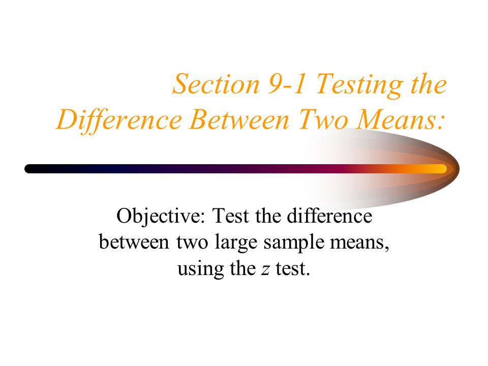 Section 9-1 Testing the Difference Between Two Means: