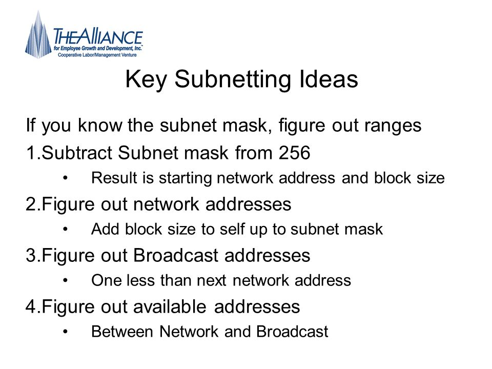 Key Subnetting Ideas If you know the subnet mask, figure out ranges