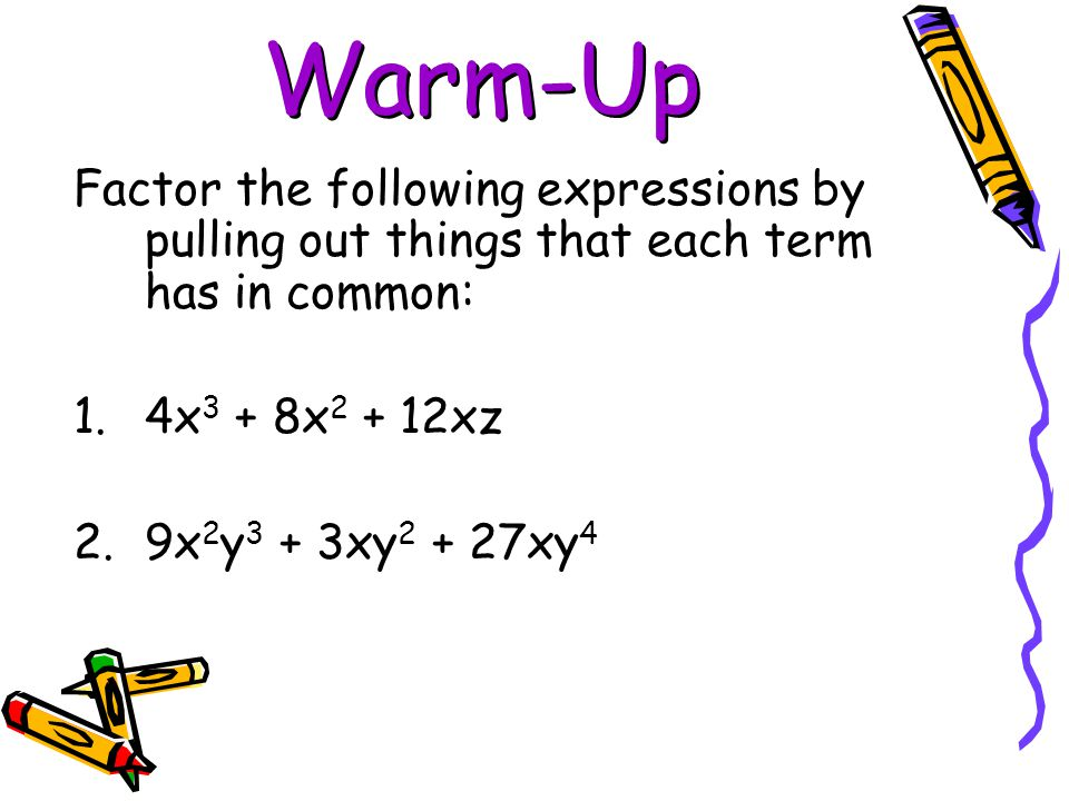 Warm-Up Factor the following expressions by pulling out things that each term has in common: 4x3 + 8x2 + 12xz.