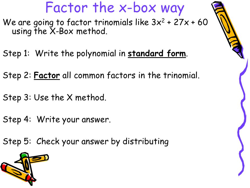 Factor the x-box way We are going to factor trinomials like 3x2 + 27x + 60 using the X-Box method. Step 1: Write the polynomial in standard form.