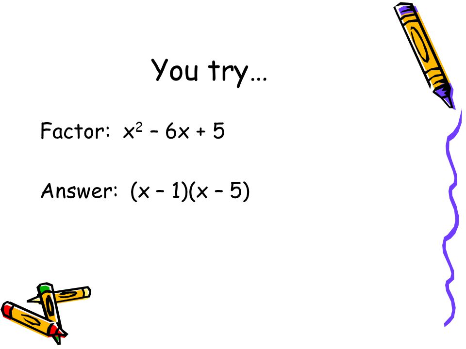 You try… Factor: x2 – 6x + 5 Answer: (x – 1)(x – 5)