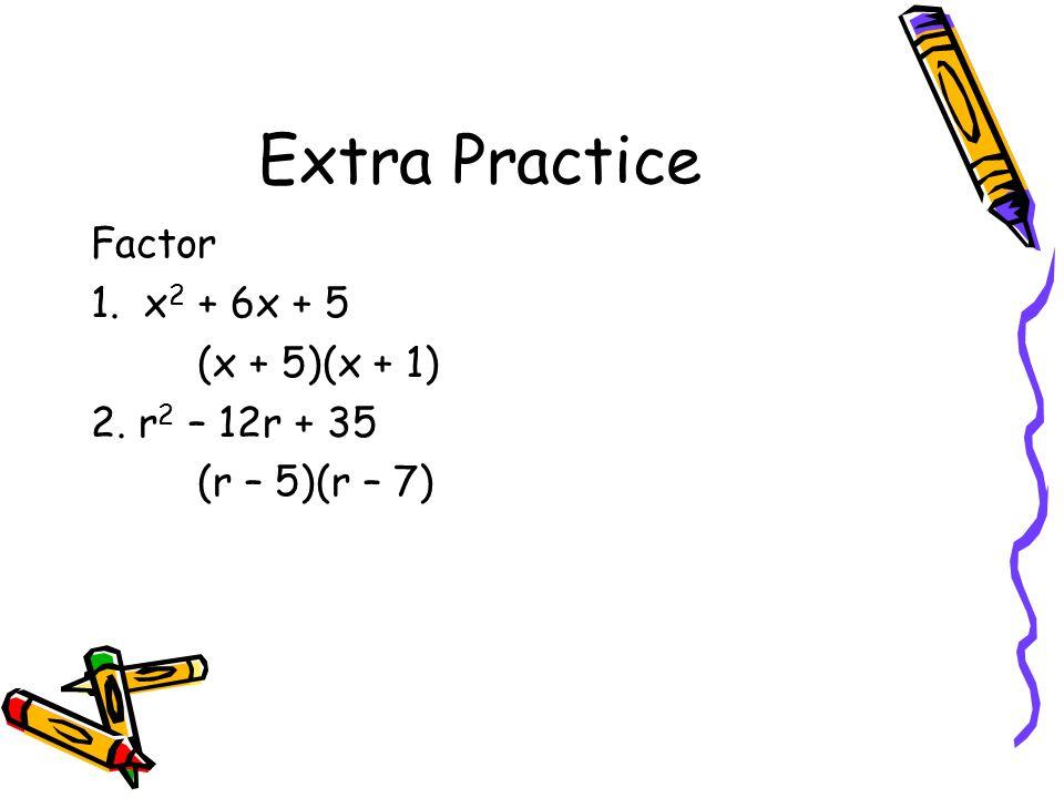 Extra Practice Factor 1. x2 + 6x + 5 (x + 5)(x + 1) 2. r2 – 12r + 35