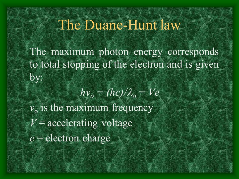 The Duane-Hunt law The maximum photon energy corresponds to total stopping of the electron and is given by: