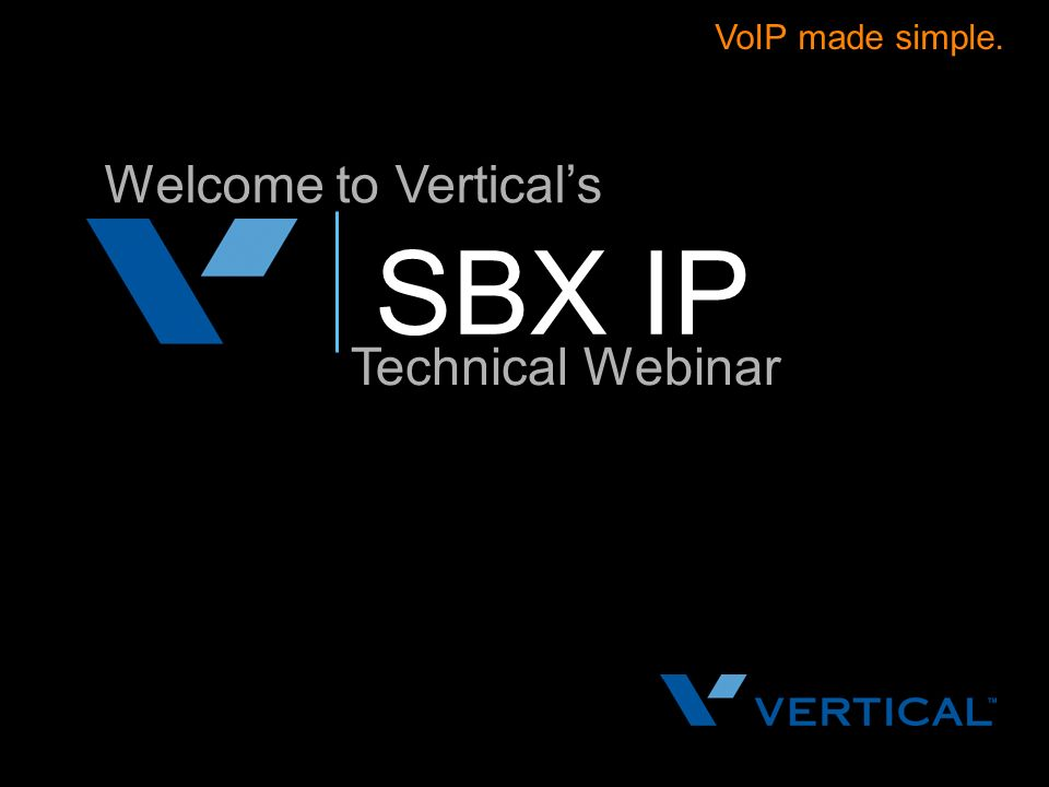 VoIP made simple. Welcome to Vertical's SBX IP Technical Webinar