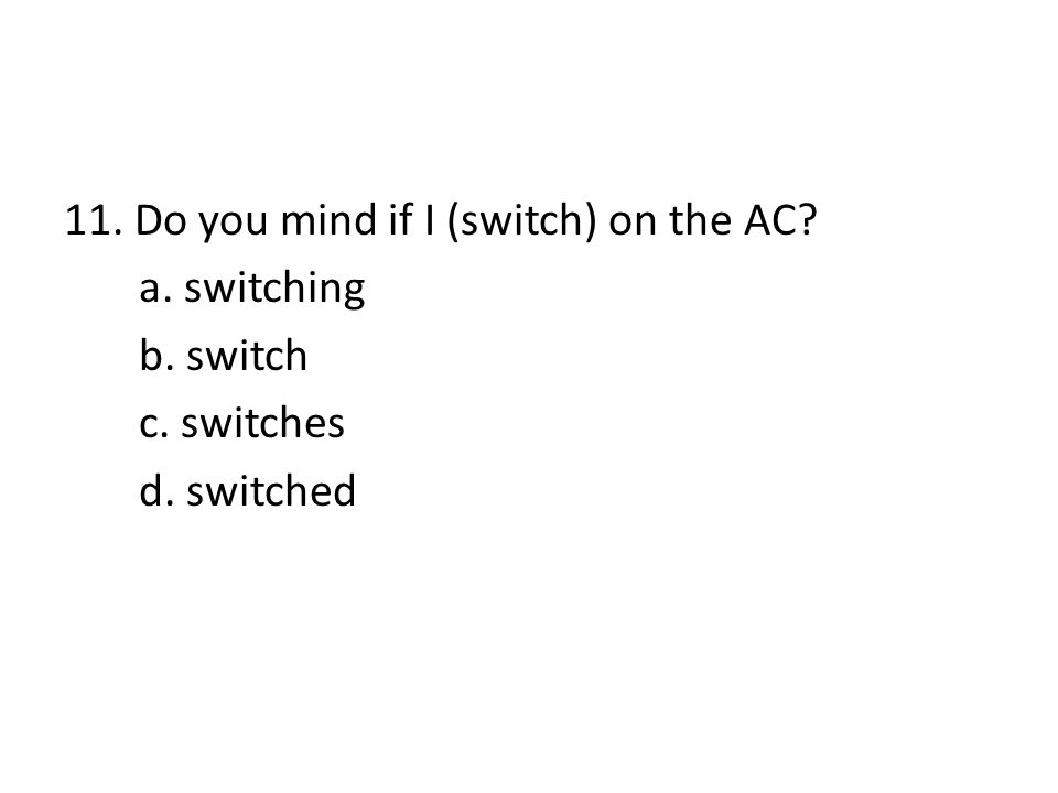 11. Do you mind if I (switch) on the AC. a. switching b. switch c
