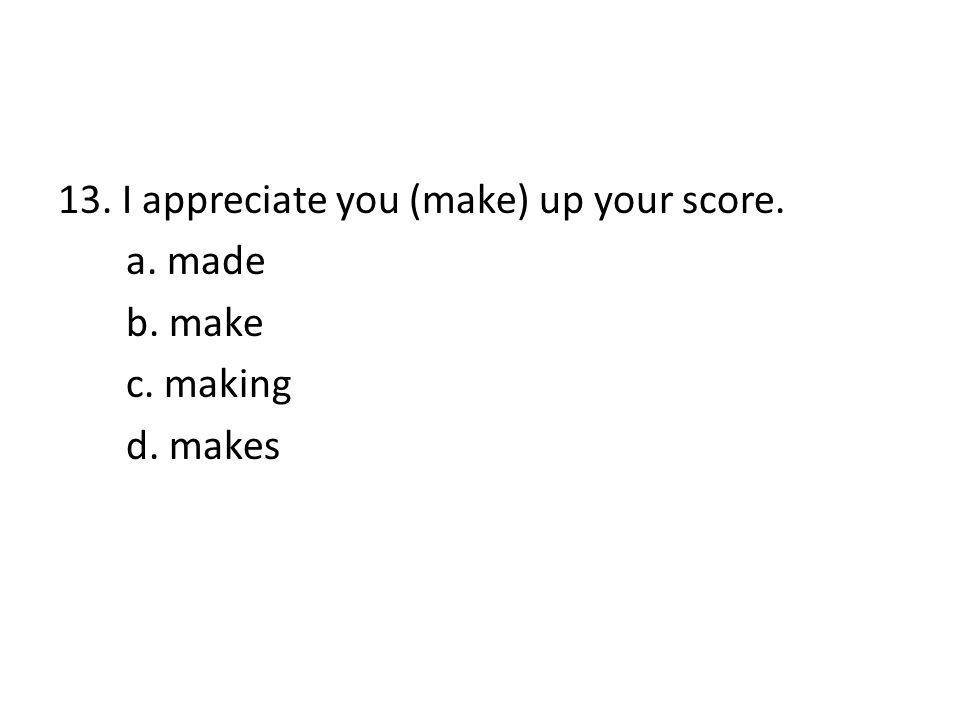 13. I appreciate you (make) up your score. a. made b. make c. making d