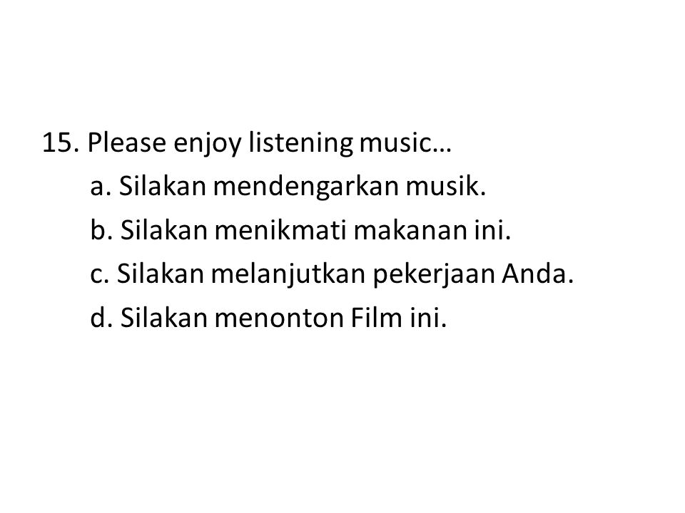 15. Please enjoy listening music… a. Silakan mendengarkan musik. b