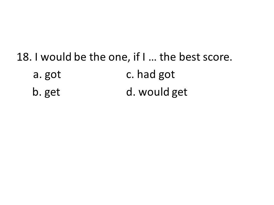 18. I would be the one, if I … the best score. a. got c. had got b