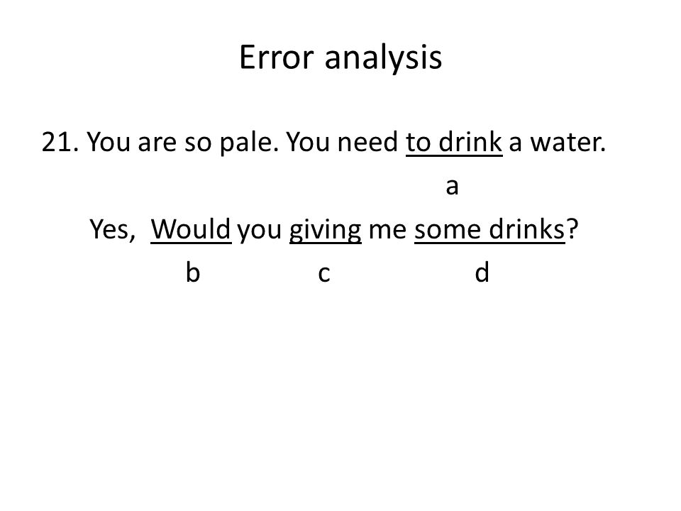 Error analysis 21. You are so pale. You need to drink a water.