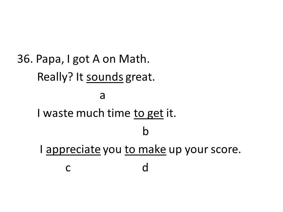 36. Papa, I got A on Math. Really. It sounds great