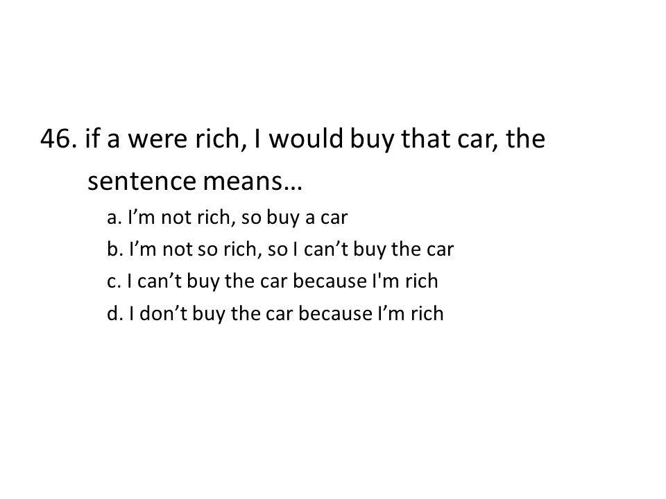 46. if a were rich, I would buy that car, the sentence means…