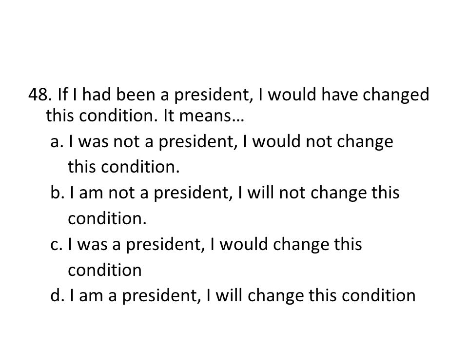 48. If I had been a president, I would have changed this condition