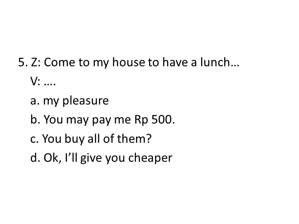 5. Z: Come to my house to have a lunch… V: …. a. my pleasure b