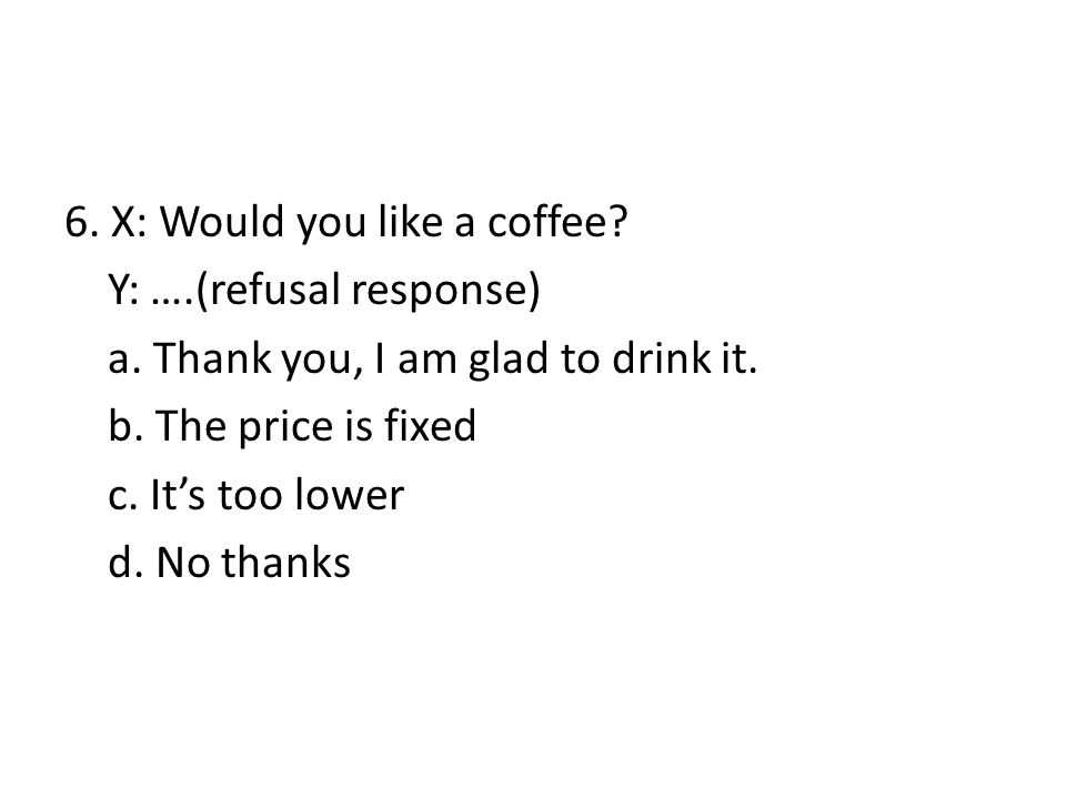 6. X: Would you like a coffee. Y: …. (refusal response) a
