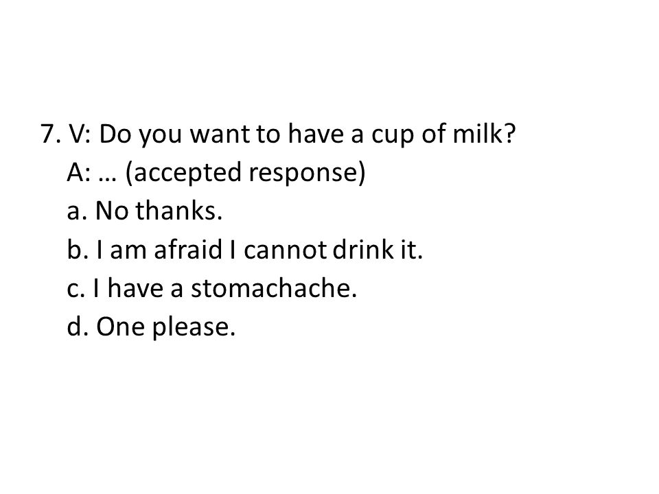 7. V: Do you want to have a cup of milk. A: … (accepted response) a
