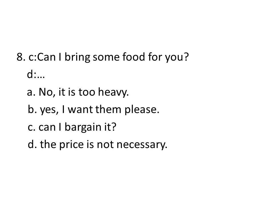 8. c:Can I bring some food for you. d:… a. No, it is too heavy. b