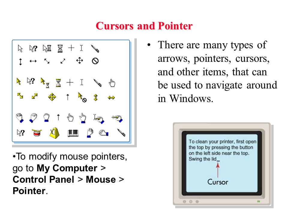 Cursors and Pointer There are many types of arrows, pointers, cursors, and other items, that can be used to navigate around in Windows.