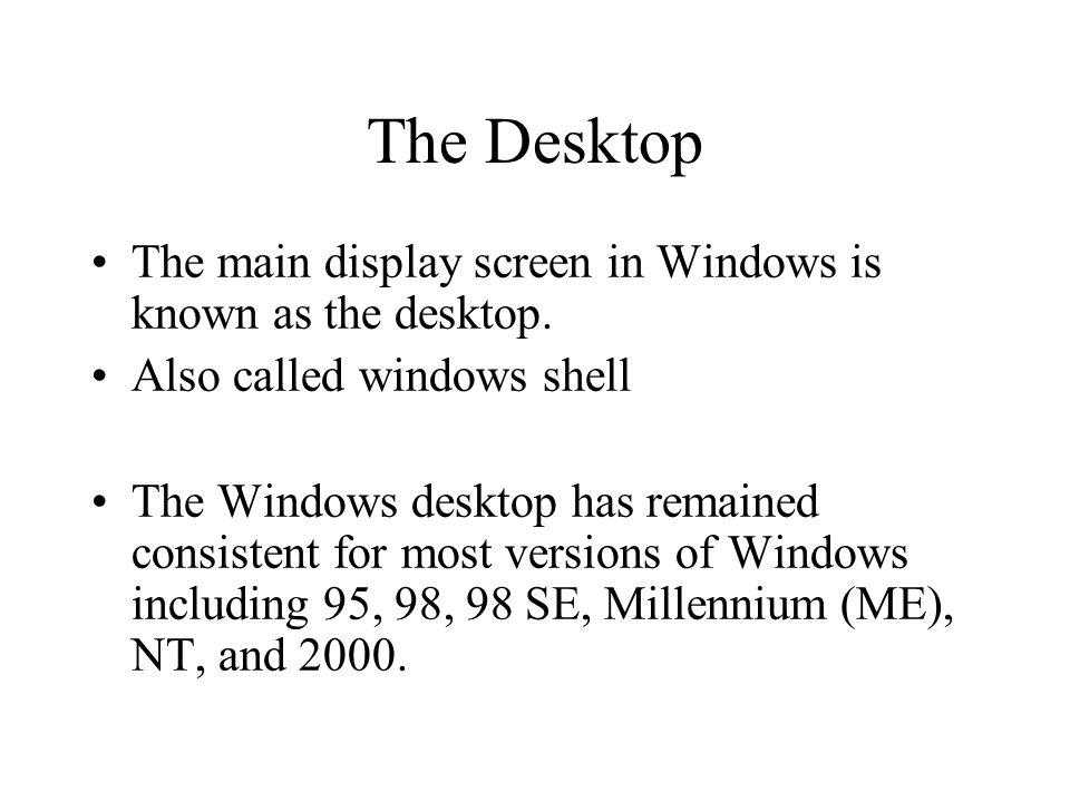 The Desktop The main display screen in Windows is known as the desktop. Also called windows shell.