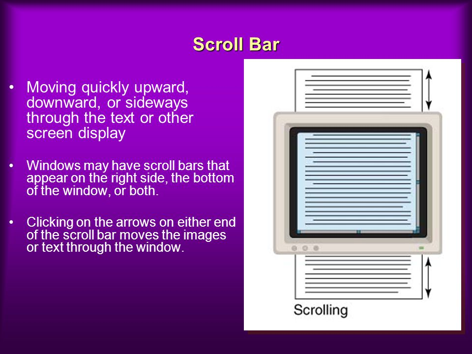 Scroll Bar Moving quickly upward, downward, or sideways through the text or other screen display.