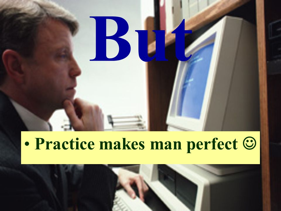 But Practice makes man perfect 