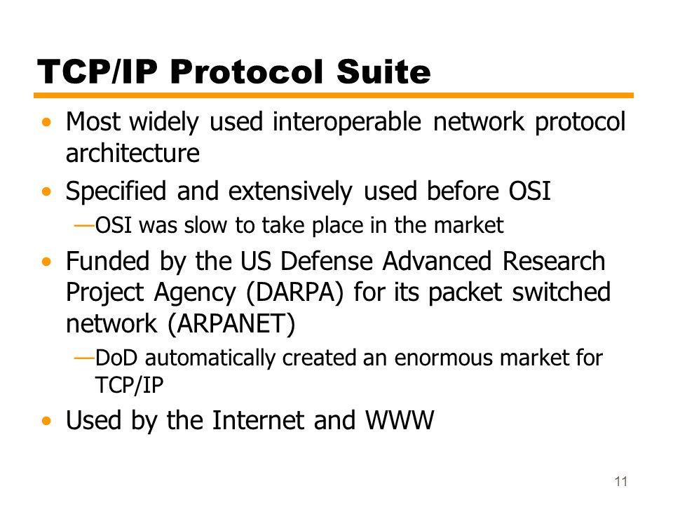 TCP/IP Protocol SuiteMost widely used interoperable network protocol architecture. Specified and extensively used before OSI.