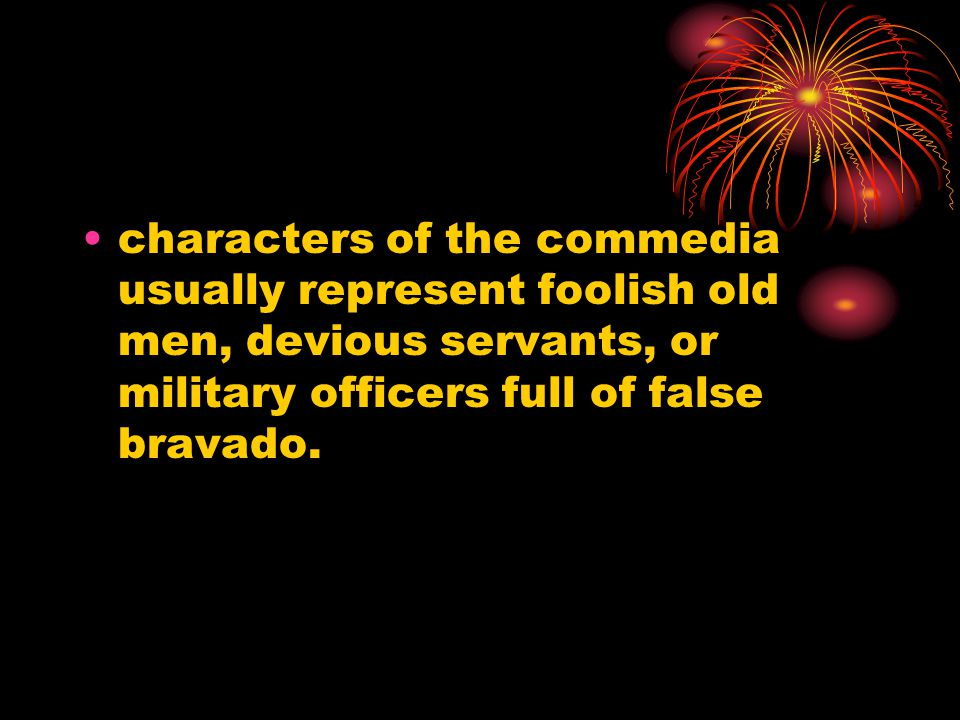 characters of the commedia usually represent foolish old men, devious servants, or military officers full of false bravado.