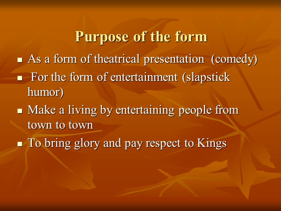 Purpose of the form As a form of theatrical presentation (comedy)