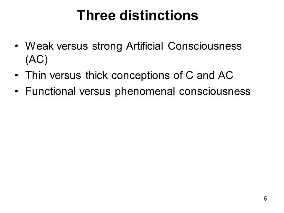 Three distinctions Weak versus strong Artificial Consciousness (AC)