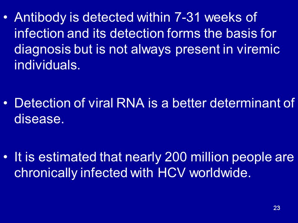 Antibody is detected within 7-31 weeks of infection and its detection forms the basis for diagnosis but is not always present in viremic individuals.