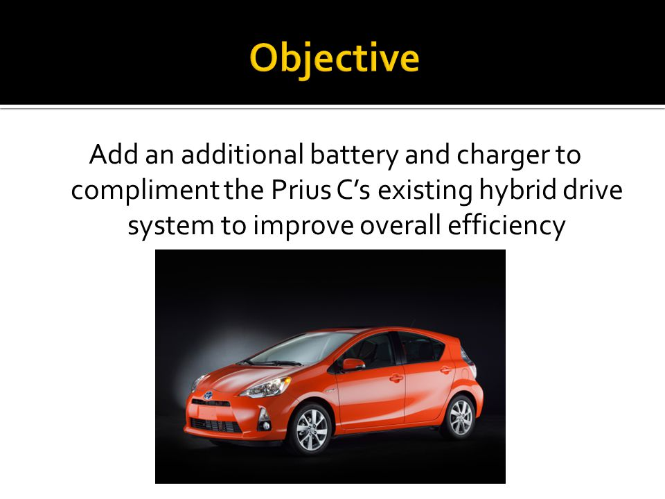 Objective Add an additional battery and charger to compliment the Prius C's existing hybrid drive system to improve overall efficiency.